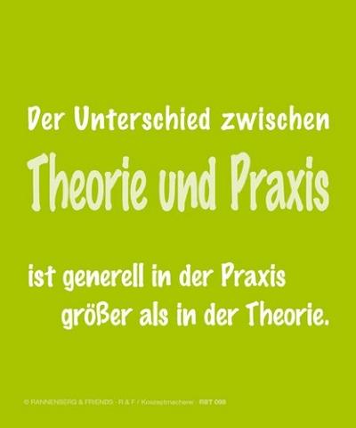 Der Unterschied zwischen Theorie und Praxis ist generell in der Praxis größer als in der Theorie.