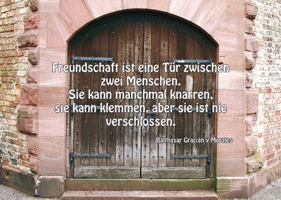 Freundschaft ist eine Tür zwischen zwei Menschen. Sie kann manchmal knarren, sie kann klemmen, aber sie ist nie verschlossen.