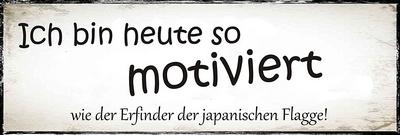 Ich bin heute so motiviert, wie der Erfinder der japanischen Flagge !