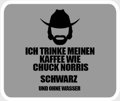 Ich trinke meinen Kaffee wie Chuck Norris - schwarz ohne Wasser