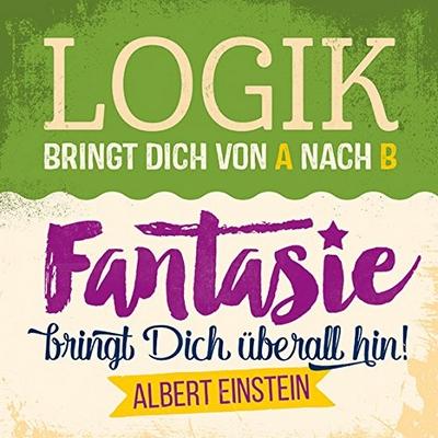Logik bringt Dich von A nach B Fantasie bringt Dich überall hin Albert Einstein