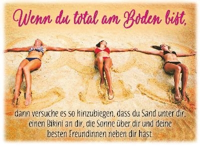Wenn du total am Boden bist, dann versuche es so hinzubiegen, dass du Sand unter dir, einen Bikini an dir, die Sonne über dir und deine besten Freundinnen neben dir hast
