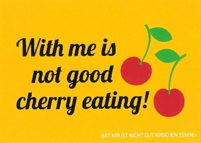 With me ist not good cherry eating!