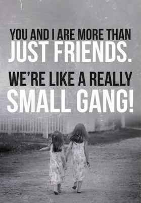 You an I are more than just friends. We´re like a really small gang!