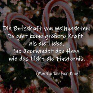 Die Botschaft von Weihnachten: Es gibt keine größere Kraft als die Liebe. Sie überwindet den Hass wie das Licht die Finsternis.  Martin Luther King