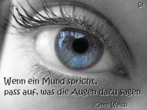 Wenn ein Mund spricht, pass auf, was die Augen dazu sagen.  Otto Weiß