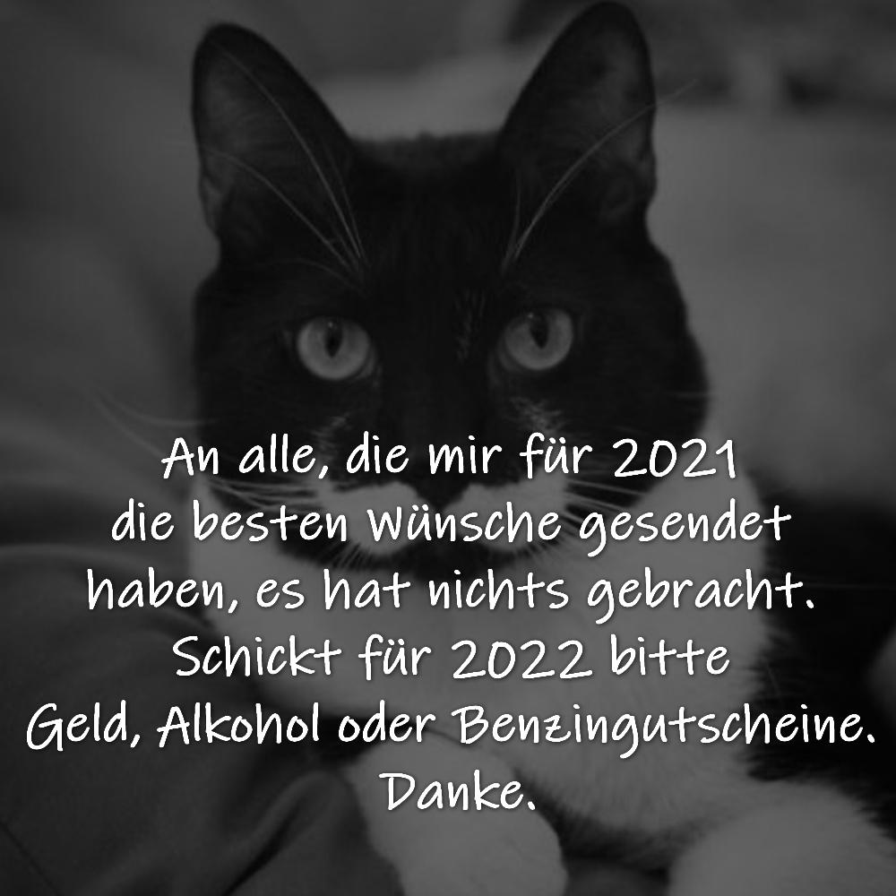 An alle, die mir für 2021 die besten Wünsche gesendet haben, es hat nichts gebracht. Schickt für 2022 bitte Geld, Alkohol oder Benzingutschein. Danke.