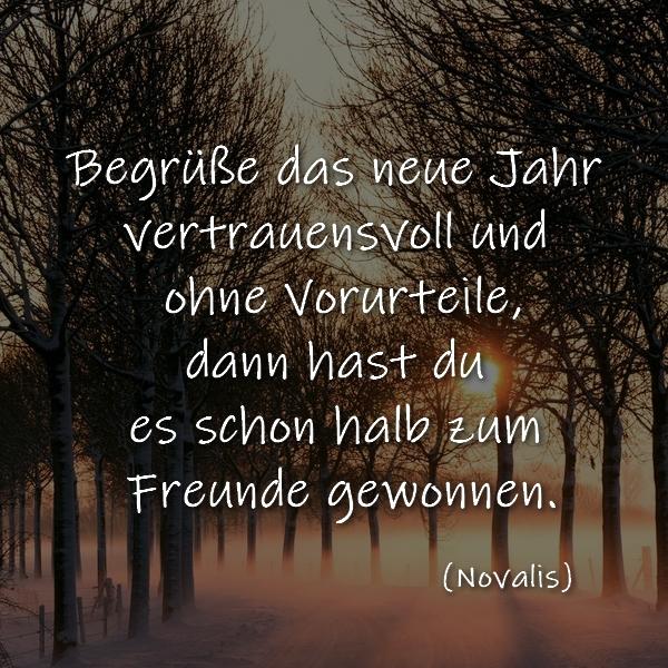 Begrüße das neue Jahr vertrauensvoll und ohne Vorurteile, dann hast du es schon halb zum Freunde gewonnen.  (Novalis)