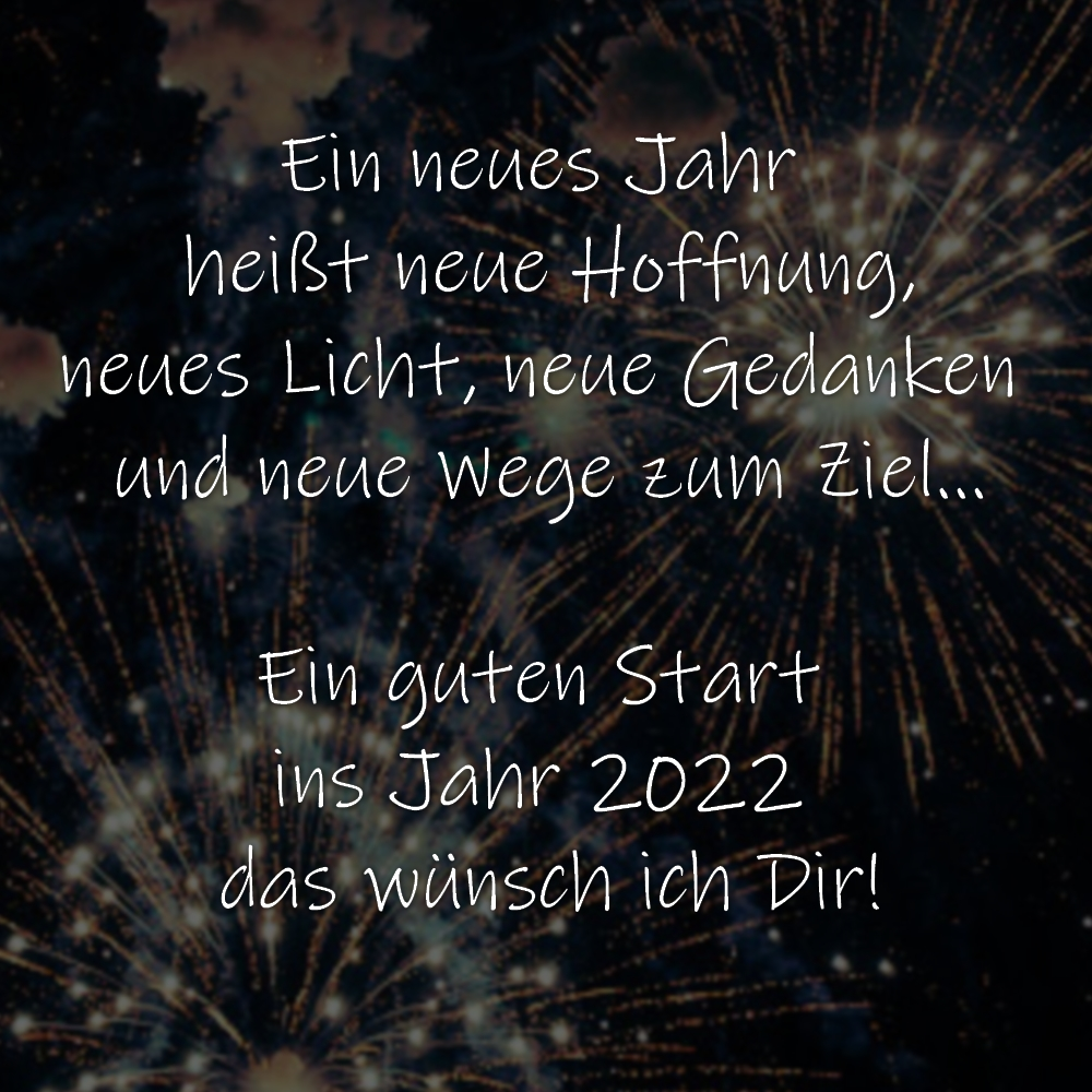 Silvestergruß Ein neues Jahr heißt neue Hoffnung, neues Licht, neue Gedanken und neue Wege zum Ziel… Ein guten Start ins Jahr 2022 das wünsch ich Dir!