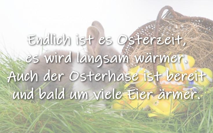 Ostergedicht Endlich ist es Osterzeit,  es wird langsam wärmer.  Auch der Osterhase ist bereit  und bald um viele Eier ärmer.