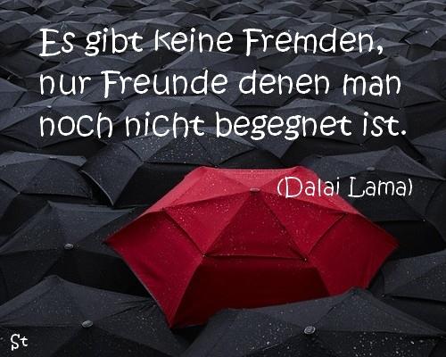 Es gibt keine Fremden, nur Freunde denen man noch nicht begegnet ist.  (Dalai Lama)