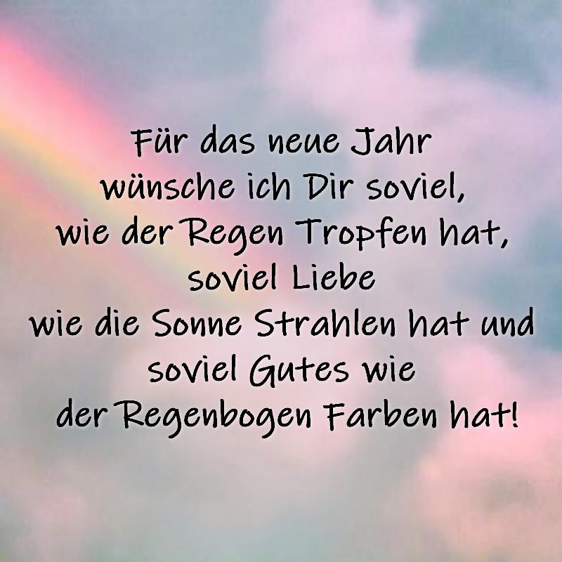 Für das neue Jahr wünsche ich Dir soviel, wie der Regen Tropfen hat, soviel Liebe wie die Sonne Strahlen hat und soviel Gutes wie der Regenbogen Farben hat!