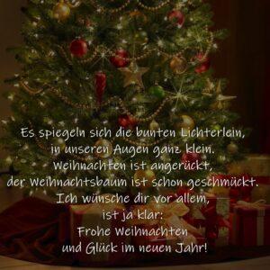 Es spiegeln sich die bunten Lichterlein,  in unseren Augen ganz klein.  Weihnachten ist angerückt,  der Weihnachtsbaum ist schon geschmückt.  Ich wünsche dir vor allem, ist ja klar:  Frohe Weihnachten und Glück im neuen Jahr!