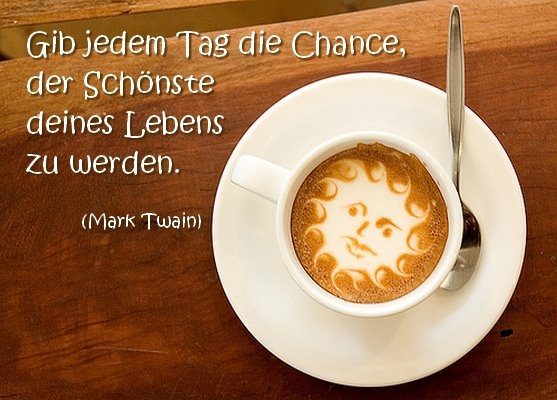 Gib jedem Tag die Chance, der Schönste deines Lebens zu werden. (Mark Twain)