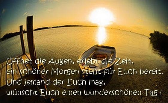 Öffnet die Augen, erlebt die Zeit, ein schöner Morgen steht für Euch bereit. Und jemand der Euch mag, wünscht Euch einen wunderschönen Tag!