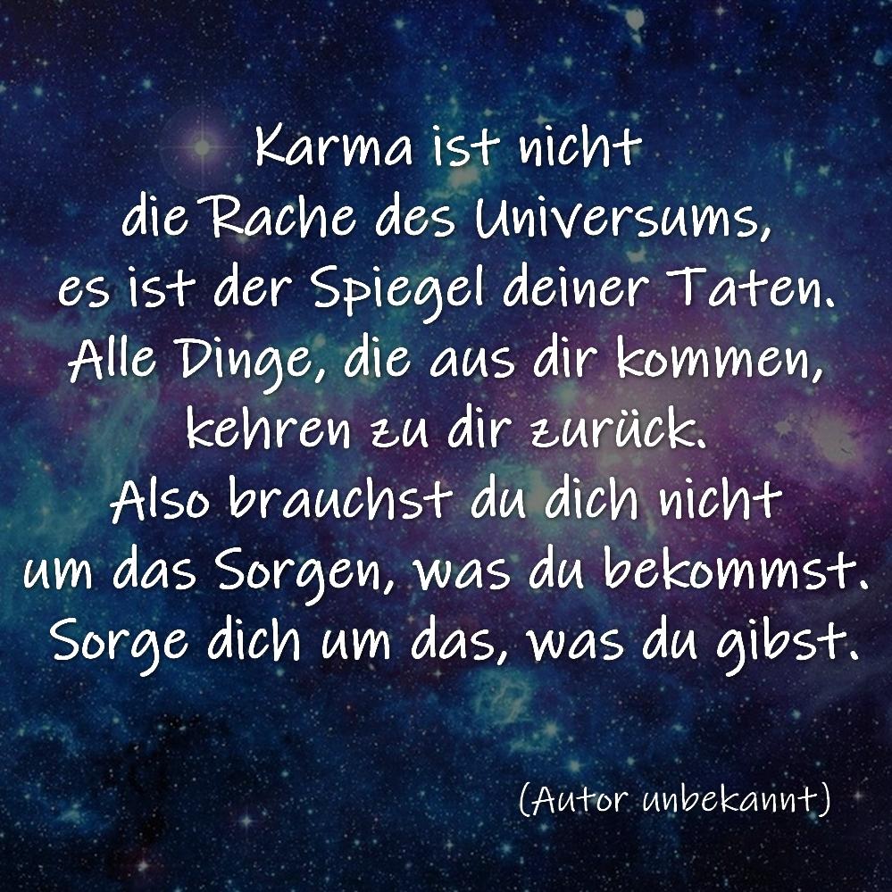 Karma ist nicht die Rache des Universums, es ist der Spiegel deiner Taten. Alle Dinge, die aus dir kommen, kehren zu dir zurück. Also brauchst du dich nicht um das Sorgen, was du bekommst. Sorge dich um das, was du gibst.