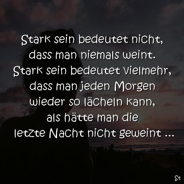 Stark sein bedeutet nicht, dass man niemals weint. Stark sein bedeutet vielmehr, dass man jeden Morgen wieder so lächeln kann, als hätte man gestern Nacht nicht geweint …